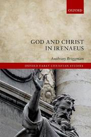 God and Christ in Irenaeus by Anthony Briggman