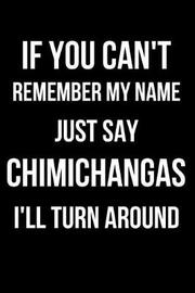 If You Can't Remember My Name Just Say Chimichanga I'll Turn Around by Hunter Leilani Elliott