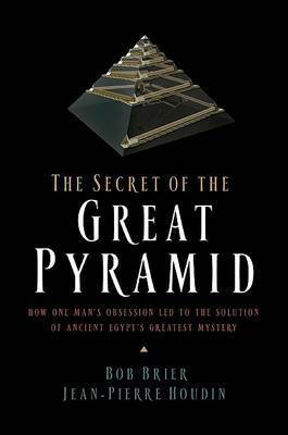 The Secret of the Great Pyramid: How One Man's Obsession Led to the Solution of Ancient Egypt's Greatest Mystery by Robert (Bob) M. Brier