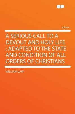 A Serious Call to a Devout and Holy Life: Adapted to the State and Condition of All Orders of Christians by William Law