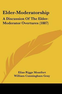 Elder-Moderatorship: A Discussion of the Elder-Moderator Overtures (1887) by Elias Riggs Montfort