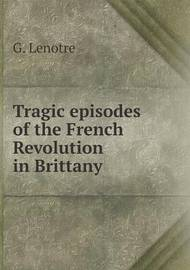 Tragic Episodes of the French Revolution in Brittany by G Lenotre