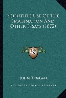 Scientific Use of the Imagination and Other Essays (1872) by John Tyndall