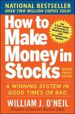 How to Make Money in Stocks: A Winning System in Good Times and Bad, Fourth Edition by William J O'Neil