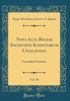 Nova ACTA Regiae Societatis Scientiarum Upsaliensis, Vol. 10 by Kungl Vetenskaps-Societeten I Uppsala