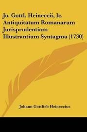 Jo. Gottl. Heineccii, IC. Antiquitatum Romanarum Jurisprudentiam Illustrantium Syntagma (1730) by Johann Gottlieb Heineccius