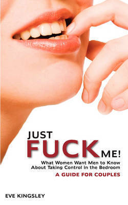 Just Fuck Me! - What Women Want Men to Know About Taking Control in the Bedroom (A Guide for Couples) by Eve Kingsley