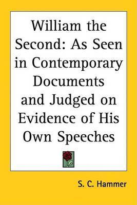 William the Second: As Seen in Contemporary Documents and Judged on Evidence of His Own Speeches by S C Hammer
