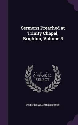 Sermons Preached at Trinity Chapel, Brighton, Volume 5 by Frederick William Robertson image