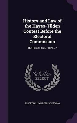 History and Law of the Hayes-Tilden Contest Before the Electoral Commission by Elbert William Robinson Ewing