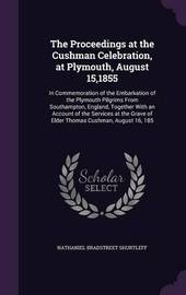 The Proceedings at the Cushman Celebration, at Plymouth, August 15,1855 by Nathaniel Bradstreet Shurtleff