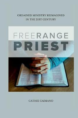 Free Range Priest: Ordained Ministry Reimagined In the 21st Century by Cathie Caimano image