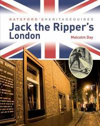 Batsford's Heritage Guides: Jack the Ripper's London by Malcolm Day
