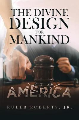 The Divine Design for Mankind, America by Ruler Roberts Jr