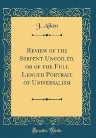 Review of the Serpent Uncoiled, or of the Full Length Portrait of Universalism (Classic Reprint) by J Aiken