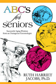 ABC's for Seniors: Successful Aging Wisdom from an Outrageous Gerontologist by Ruth Harriet Jacobs