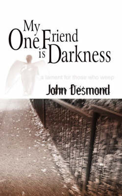 My One Friend is Darkness: A Lament for Those Who Weep by John Desmond