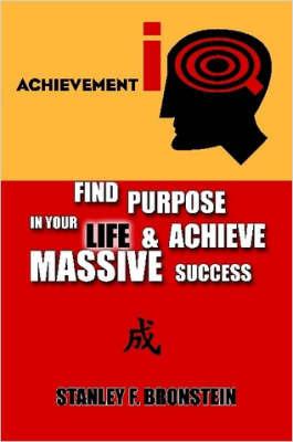 Achievement IQ: Find Purpose In Your LIFE & Achieve Massive Success by Stanley F. Bronstein