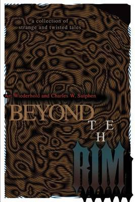 Beyond the Rim: A Collection of Strange and Twisted Tales by Art Wiederhold