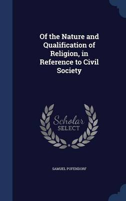 Of the Nature and Qualification of Religion, in Reference to Civil Society by Samuel Pufendorf