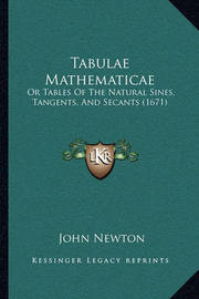 Tabulae Mathematicae Tabulae Mathematicae: Or Tables of the Natural Sines, Tangents, and Secants (1671)or Tables of the Natural Sines, Tangents, and Secants (1671) by John Newton