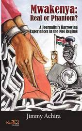 Mwakenya: Real or Phantom; Subtitle: A Journalist's Harrowing Experience in the Moi Regime by Achira Jimmy