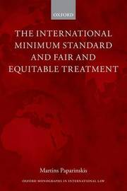 The International Minimum Standard and Fair and Equitable Treatment by Martins Paparinskis