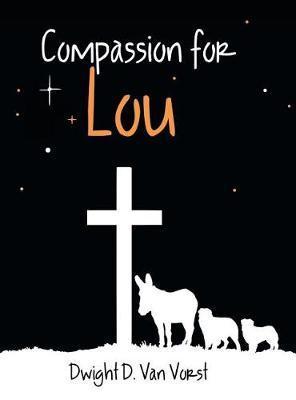 Compassion for Lou by Dwight D Van Vorst
