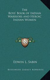 The Boys' Book of Indian Warriors and Heroic Indian Women by Edwin L. Sabin