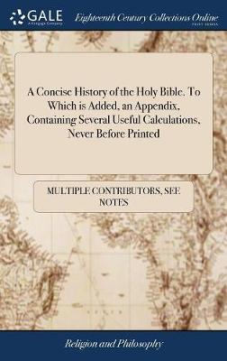 A Concise History of the Holy Bible. to Which Is Added, an Appendix, Containing Several Useful Calculations, Never Before Printed by Multiple Contributors
