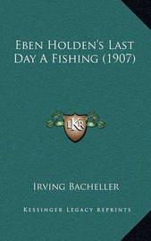 Eben Holden's Last Day a Fishing (1907) by Irving Bacheller