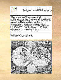 The History of the State and Sufferings of the Church of Scotland, from the Restoration to the Revolution. with an Introduction, ... by William Crookshank, ... in Two Volumes. ... Volume 1 of 2 by William Crookshank