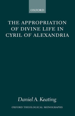 The Appropriation of Divine Life in Cyril of Alexandria by Daniel A Keating