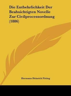 Die Entbehrlichkeit Der Beabsichtigten Novelle Zur Civilprocessordnung (1886) by Hermann Heinrich Fitting