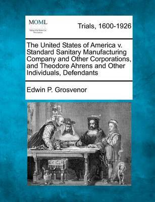 The United States of America V. Standard Sanitary Manufacturing Company and Other Corporations, and Theodore Ahrens and Other Individuals, Defendants by Edwin P Grosvenor