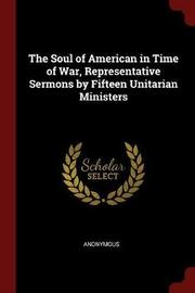 The Soul of American in Time of War, Representative Sermons by Fifteen Unitarian Ministers by * Anonymous image