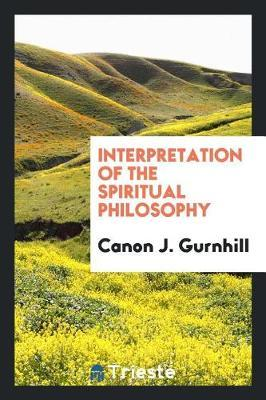 Interpretation of the Spiritual Philosophy by Canon J Gurnhill