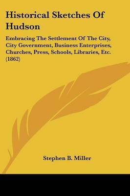 Historical Sketches Of Hudson: Embracing The Settlement Of The City, City Government, Business Enterprises, Churches, Press, Schools, Libraries, Etc. (1862) by Stephen B Miller image