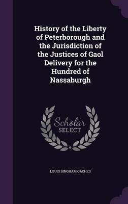 History of the Liberty of Peterborough and the Jurisdiction of the Justices of Gaol Delivery for the Hundred of Nassaburgh by Louis Bingham Gaches
