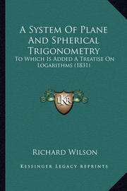 A System of Plane and Spherical Trigonometry: To Which Is Added a Treatise on Logarithms (1831) by Richard Wilson