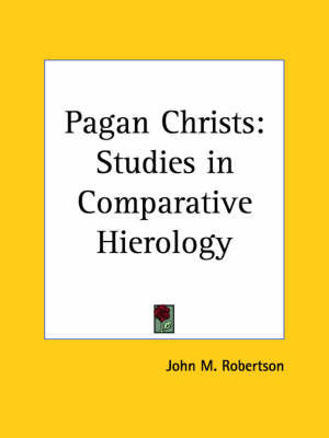 Pagan Christs: Studies in Comparative Hierology (1911) by John M Robertson