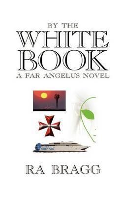 By the White Book: a Far Angelus Novel by R. A. Bragg