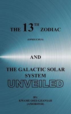 The 13th Zodiac (Ophiuchus) and the Galactic Solar System Unveiled by Kwame, Osei-Ghansah