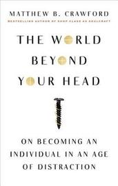 The World Beyond Your Head by Matthew B Crawford