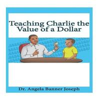 Teaching Charlie the Value of a Dollar by Dr Angela Banner Joseph