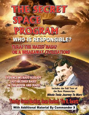 The Secret Space Program Who Is Responsible? Tesla? the Nazis? Nasa? or a Break Civilization? by Timothy Green Beckley