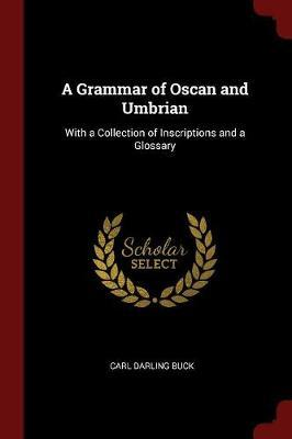 A Grammar of Oscan and Umbrian, with a Collection of Inscriptions and a Glossary by Carl Darling Buck