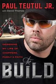 The Build: Designing My Life of Choppers, Family and Faith by Paul Teutul
