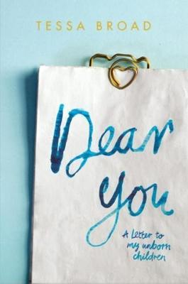 Dear You: A Letter to My Unborn Children by Tessa Broad