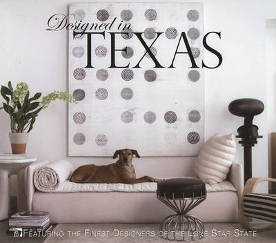 Designed in Texas: Featuring the Finest Designers of the Lone Star State by Ginger Ebinger